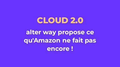 cloud 2.0 alter way propose ce qu'Amazon ne fait pas encore !