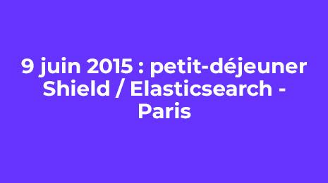 9 juin 2015 petit dejeuner shield elasticsearch paris
